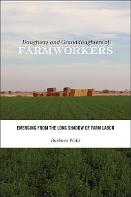 Daughters and Granddaughters of Farmworkers By Wells, Barbara